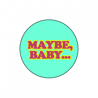 Maybe, baby..