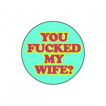 You fucked my wife?