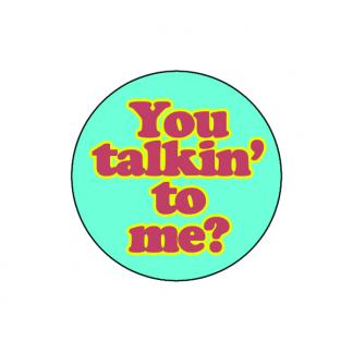 You talkin' to me?